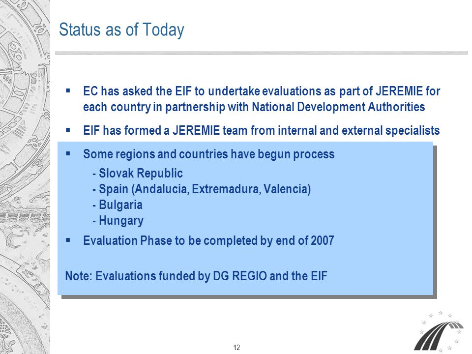12 Status as of Today  EC has asked the EIF to undertake evaluations as part of JEREMIE for each country in partnership with National Development Authorities  EIF has formed a JEREMIE team from internal and external specialists  Some regions and countries have begun process - Slovak Republic - Spain (Andalucia, Extremadura, Valencia) - Bulgaria - Hungary  Evaluation Phase to be completed by end of 2007 Note: Evaluations funded by DG REGIO and the EIF