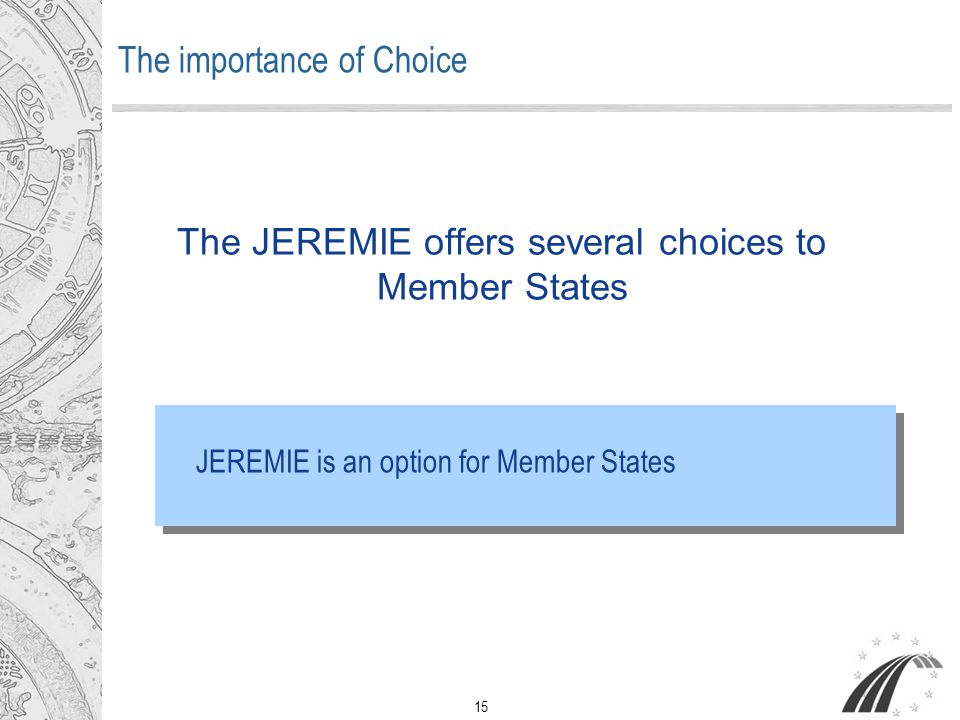 15 The JEREMIE offers several choices to Member States The importance of Choice JEREMIE is an option for Member States