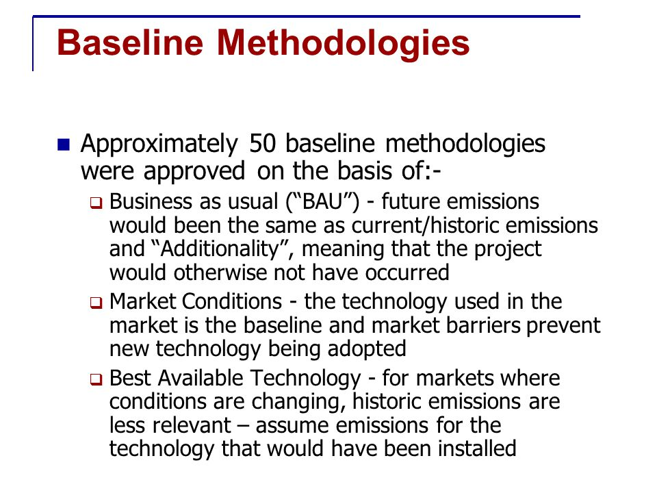 Baseline Methodologies Approximately 50 baseline methodologies were approved on the basis of:-  Business as usual ( BAU ) - future emissions would been the same as current/historic emissions and Additionality , meaning that the project would otherwise not have occurred  Market Conditions - the technology used in the market is the baseline and market barriers prevent new technology being adopted  Best Available Technology - for markets where conditions are changing, historic emissions are less relevant – assume emissions for the technology that would have been installed