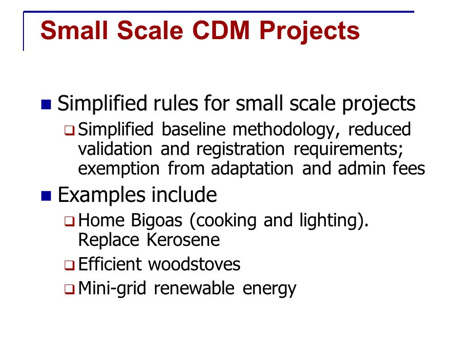 Small Scale CDM Projects Simplified rules for small scale projects  Simplified baseline methodology, reduced validation and registration requirements; exemption from adaptation and admin fees Examples include  Home Bigoas (cooking and lighting).