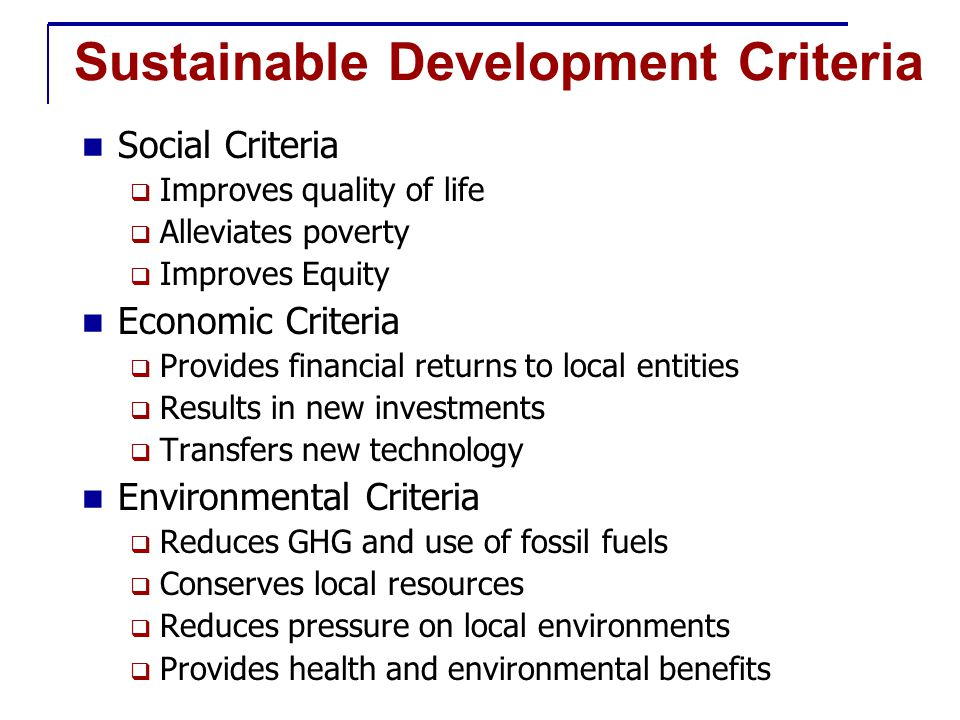 Sustainable Development Criteria Social Criteria  Improves quality of life  Alleviates poverty  Improves Equity Economic Criteria  Provides financial returns to local entities  Results in new investments  Transfers new technology Environmental Criteria  Reduces GHG and use of fossil fuels  Conserves local resources  Reduces pressure on local environments  Provides health and environmental benefits