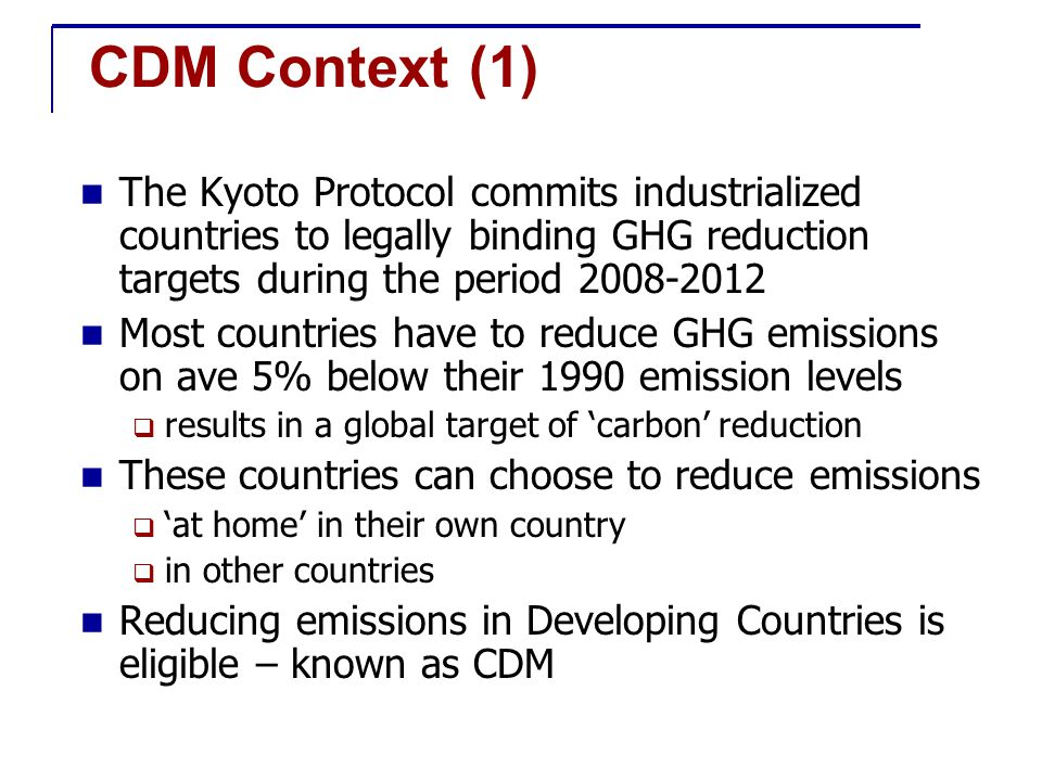 CDM Context (2) Benefit of the CDM is to help Annex 1 Parties to implement their commitment to reduce GHG emission in the most economical way and To help developing countries (non Annex I Parties) in achieving sustainable development
