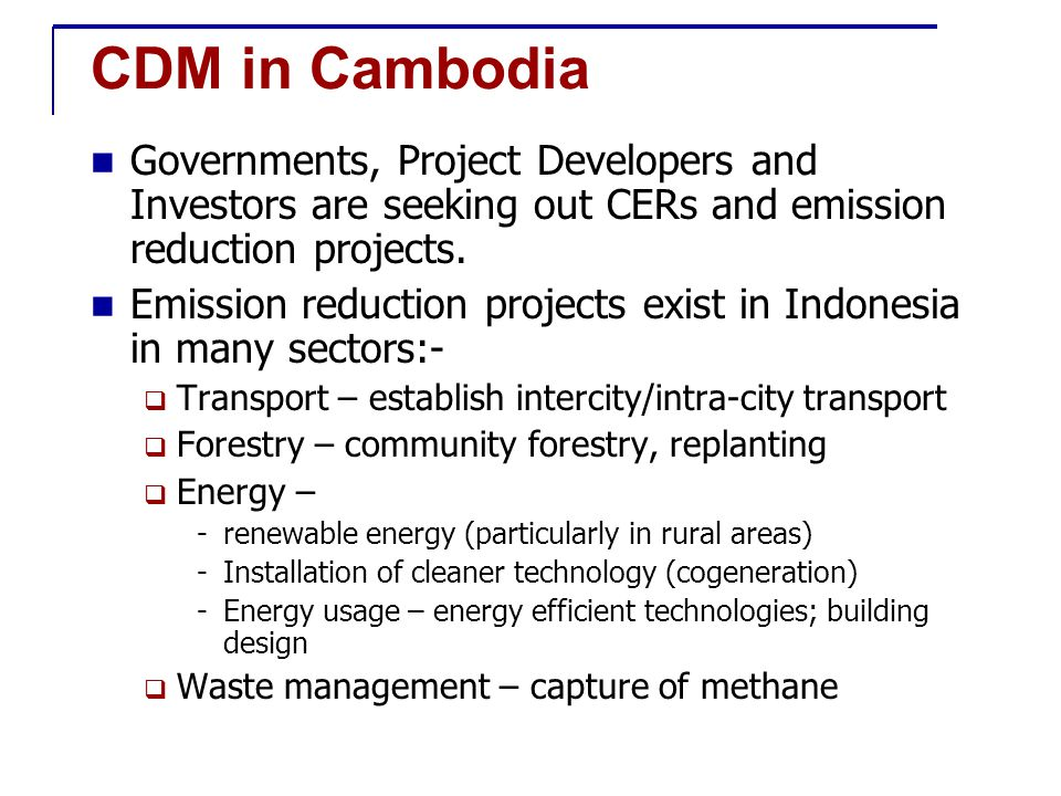 CDM in Cambodia Governments, Project Developers and Investors are seeking out CERs and emission reduction projects.