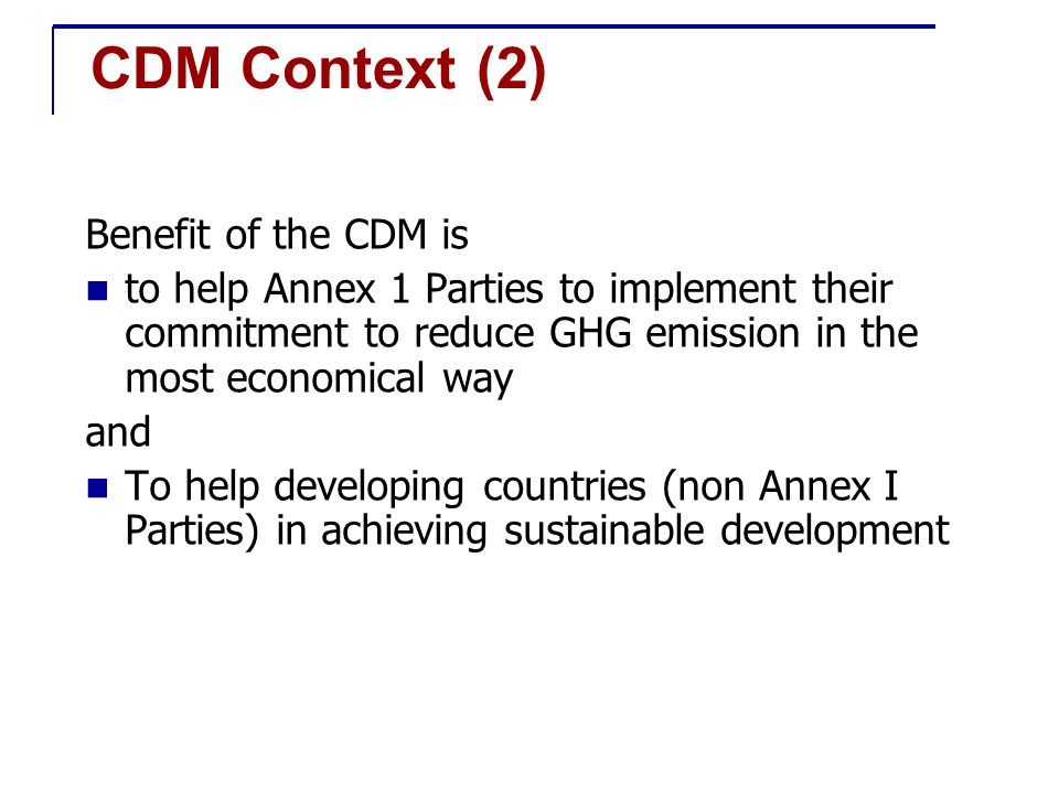 Overview of CDM CDM – Clean Development Mechanism A mechanism by which Industrialised Nations can achieve part of their reduction obligations through projects that reduce or fix/sequester carbon in Developing Countries.