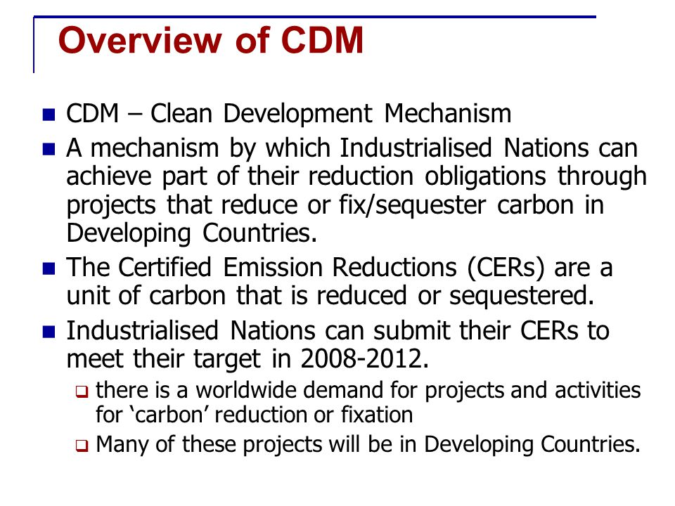 Basic Rules for CDM Emission reductions from CDM project must be additional in developing country Use of CERs can only supplement emission reduction at home in developed countries CDM projects must:-  be approved by the host country  lead to sustainable development in host country  result in real, measurable and long-term benefits in terms of climate change Money for CDM projects not divert Official Development Assistance (ODA) Nuclear power projects are not eligible Only afforestation and reforestation allowed