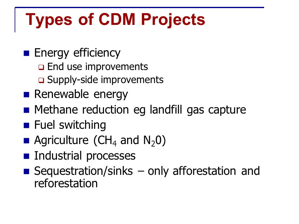 CDM Project Examples End-use energy efficiency High efficient lighting; efficient cook stoves; vehicle efficiency Supply-side energy efficiency High efficiency turbine replacement; combine cycle Renewable energyBiomass; Solar; Wind; Hydro Fuel switchingGas conversion Biofuels replace fossil fuels ForestryAfforestration; Reforestation Community forestry AgricultureIntermittent ricefield irrigation