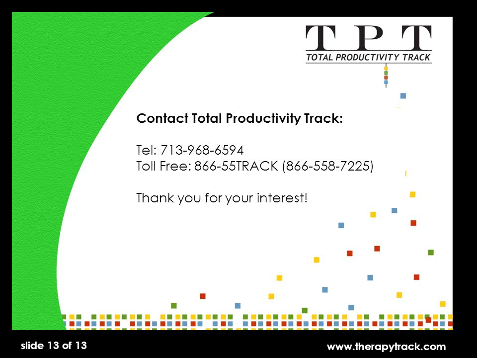 slide 13 of 13 www.therapytrack.com Contact Total Productivity Track: Tel: 713-968-6594 Toll Free: 866-55TRACK (866-558-7225) Thank you for your interest!