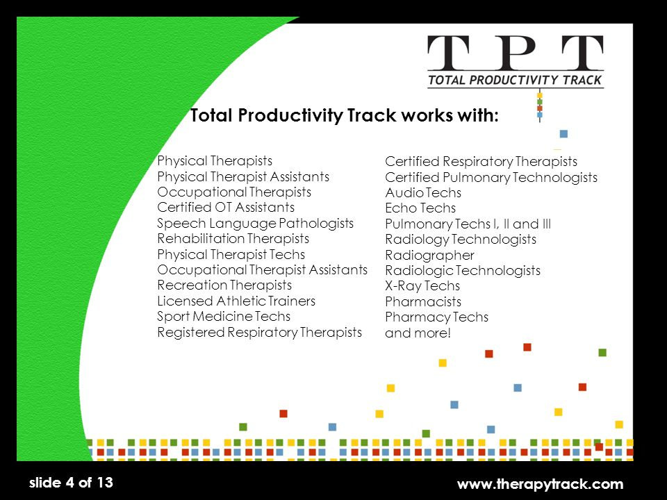 slide 4 of 13 www.therapytrack.com Total Productivity Track works with: Physical Therapists Physical Therapist Assistants Occupational Therapists Certified OT Assistants Speech Language Pathologists Rehabilitation Therapists Physical Therapist Techs Occupational Therapist Assistants Recreation Therapists Licensed Athletic Trainers Sport Medicine Techs Registered Respiratory Therapists Certified Respiratory Therapists Certified Pulmonary Technologists Audio Techs Echo Techs Pulmonary Techs I, II and III Radiology Technologists Radiographer Radiologic Technologists X-Ray Techs Pharmacists Pharmacy Techs and more!