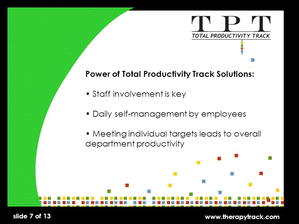 slide 7 of 13 www.therapytrack.com Power of Total Productivity Track Solutions: Staff involvement is key Daily self-management by employees Meeting individual targets leads to overall department productivity