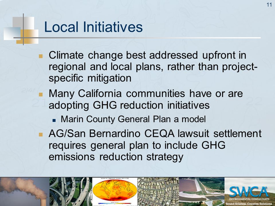 11 Local Initiatives Climate change best addressed upfront in regional and local plans, rather than project- specific mitigation Many California communities have or are adopting GHG reduction initiatives Marin County General Plan a model AG/San Bernardino CEQA lawsuit settlement requires general plan to include GHG emissions reduction strategy