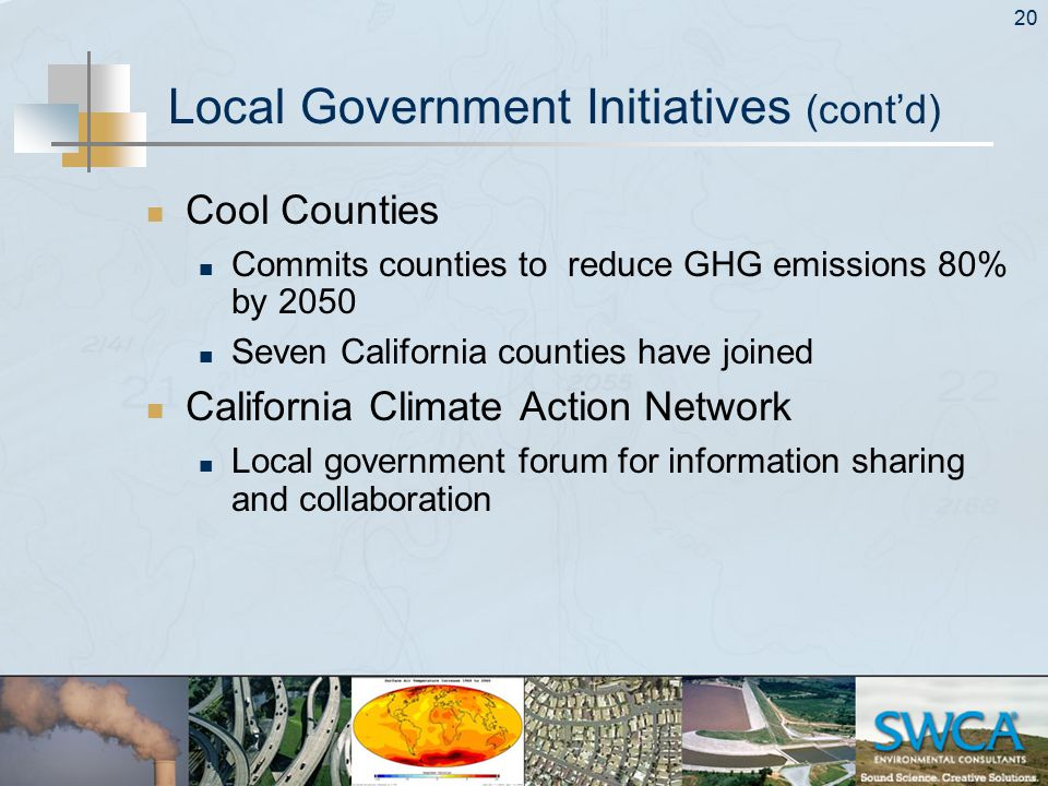 20 Local Government Initiatives (cont'd) Cool Counties Commits counties to reduce GHG emissions 80% by 2050 Seven California counties have joined California Climate Action Network Local government forum for information sharing and collaboration