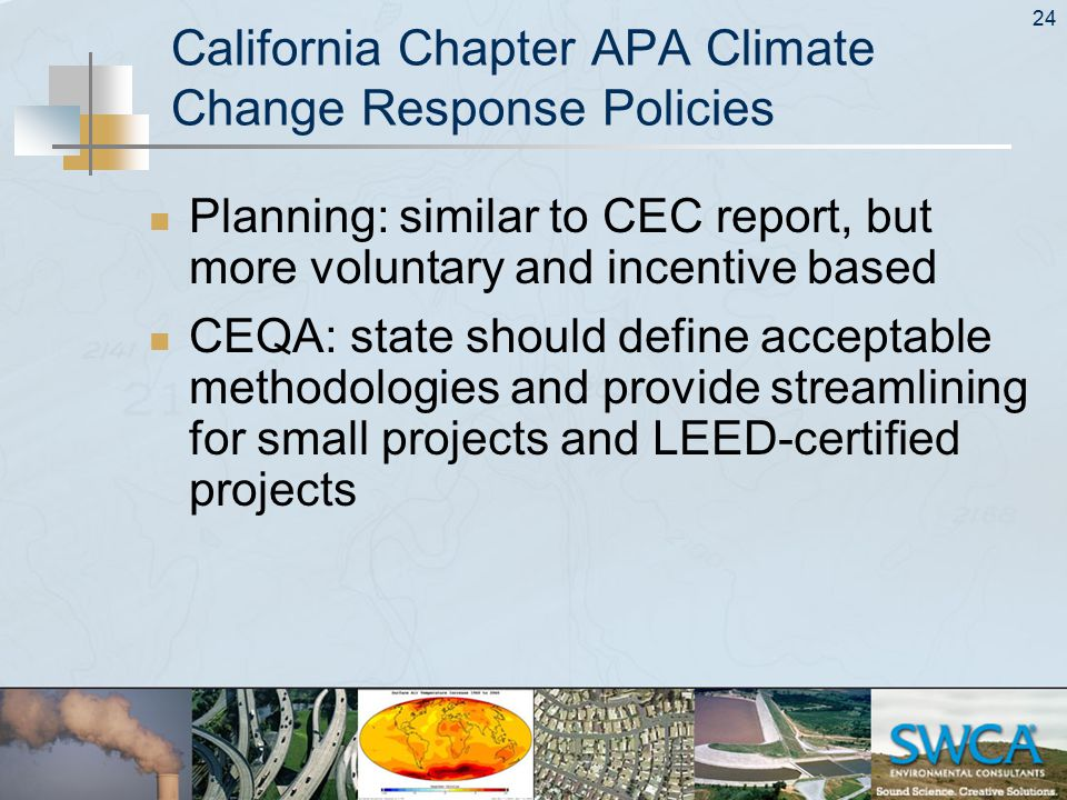 24 California Chapter APA Climate Change Response Policies Planning: similar to CEC report, but more voluntary and incentive based CEQA: state should define acceptable methodologies and provide streamlining for small projects and LEED-certified projects