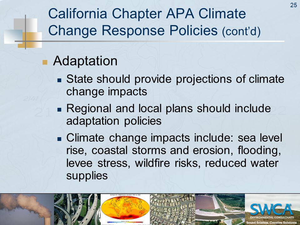 25 California Chapter APA Climate Change Response Policies (cont'd) Adaptation State should provide projections of climate change impacts Regional and local plans should include adaptation policies Climate change impacts include: sea level rise, coastal storms and erosion, flooding, levee stress, wildfire risks, reduced water supplies