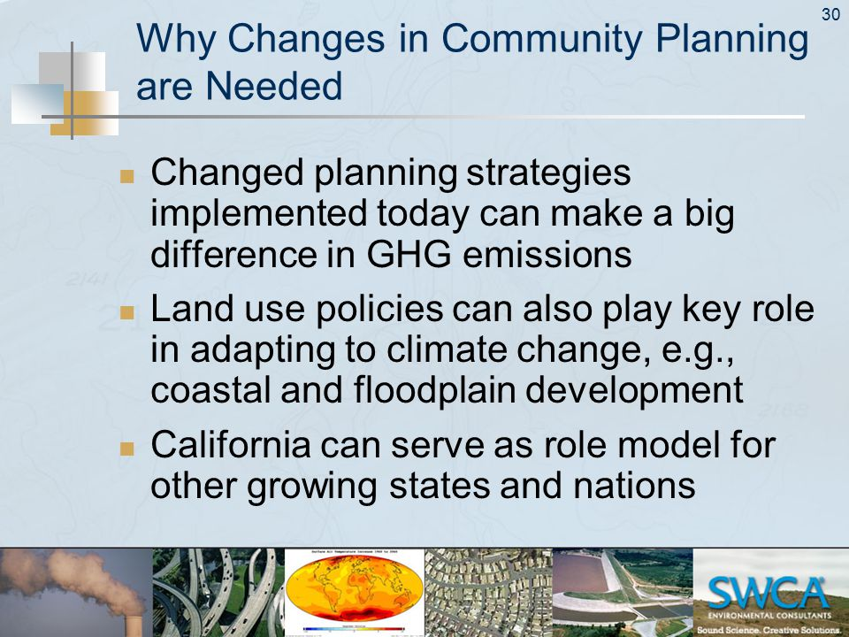 30 Why Changes in Community Planning are Needed Changed planning strategies implemented today can make a big difference in GHG emissions Land use policies can also play key role in adapting to climate change, e.g., coastal and floodplain development California can serve as role model for other growing states and nations
