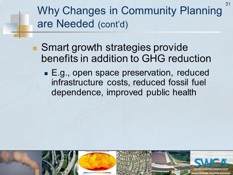 31 Why Changes in Community Planning are Needed (cont'd) Smart growth strategies provide benefits in addition to GHG reduction E.g., open space preservation, reduced infrastructure costs, reduced fossil fuel dependence, improved public health