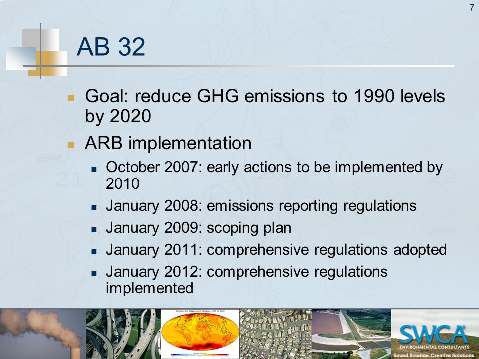 7 AB 32 Goal: reduce GHG emissions to 1990 levels by 2020 ARB implementation October 2007: early actions to be implemented by 2010 January 2008: emissions reporting regulations January 2009: scoping plan January 2011: comprehensive regulations adopted January 2012: comprehensive regulations implemented