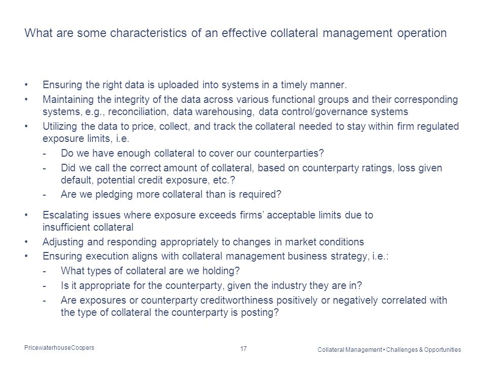 PricewaterhouseCoopers Collateral Management Challenges & Opportunities 17 What are some characteristics of an effective collateral management operati