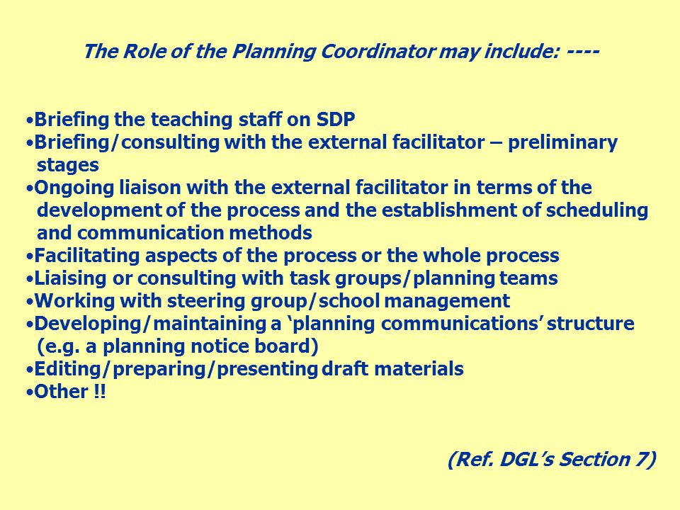 The Role of the Planning Coordinator may include: ---- Briefing the teaching staff on SDP Briefing/consulting with the external facilitator – preliminary stages Ongoing liaison with the external facilitator in terms of the development of the process and the establishment of scheduling and communication methods Facilitating aspects of the process or the whole process Liaising or consulting with task groups/planning teams Working with steering group/school management Developing/maintaining a 'planning communications' structure (e.g.