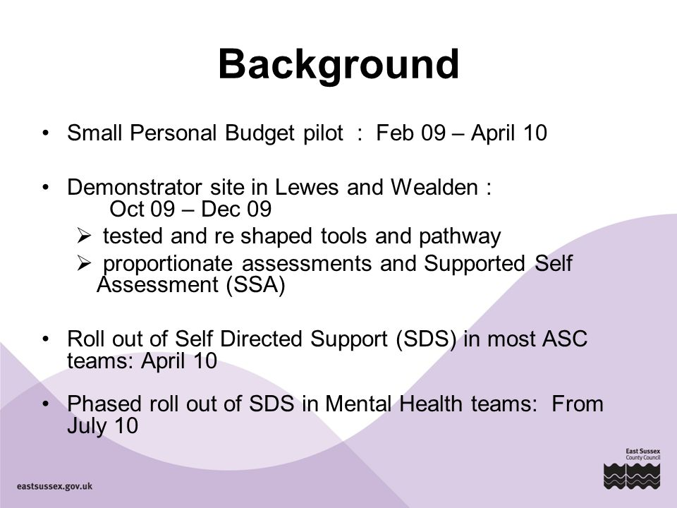 Background Small Personal Budget pilot : Feb 09 – April 10 Demonstrator site in Lewes and Wealden : Oct 09 – Dec 09  tested and re shaped tools and pathway  proportionate assessments and Supported Self Assessment (SSA) Roll out of Self Directed Support (SDS) in most ASC teams: April 10 Phased roll out of SDS in Mental Health teams: From July 10