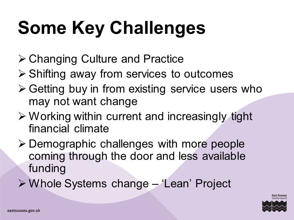 Some Key Challenges  Changing Culture and Practice  Shifting away from services to outcomes  Getting buy in from existing service users who may not want change  Working within current and increasingly tight financial climate  Demographic challenges with more people coming through the door and less available funding  Whole Systems change – 'Lean' Project