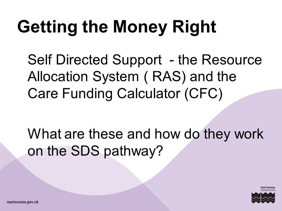 Getting the Money Right Self Directed Support - the Resource Allocation System ( RAS) and the Care Funding Calculator (CFC) What are these and how do they work on the SDS pathway?