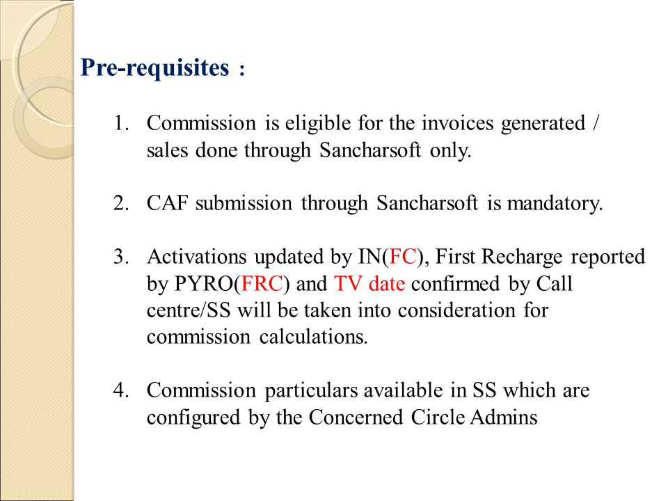 Pre-requisites : 1.Commission is eligible for the invoices generated / sales done through Sancharsoft only. 2.CAF submission through Sancharsoft is ma