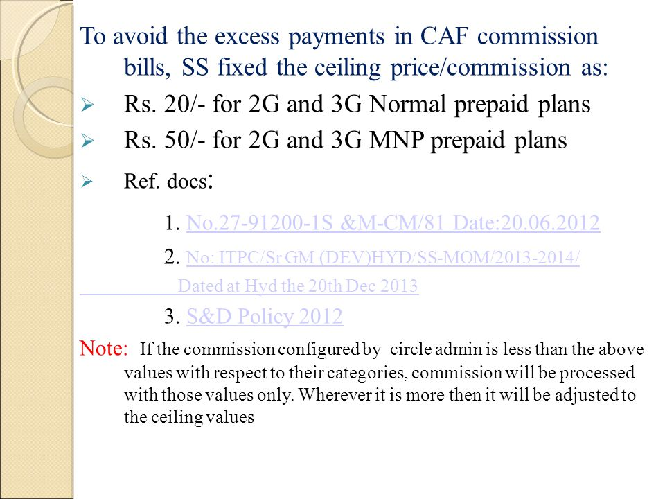 To avoid the excess payments in CAF commission bills, SS fixed the ceiling price/commission as:  Rs. 20/- for 2G and 3G Normal prepaid plans  Rs. 50