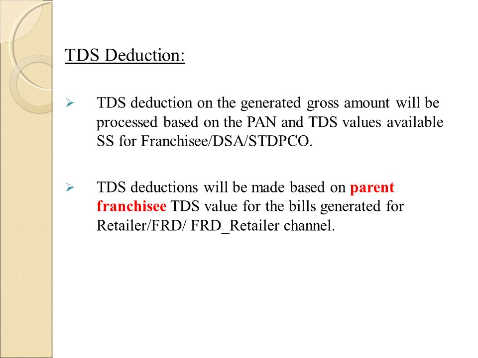TDS Deduction:  TDS deduction on the generated gross amount will be processed based on the PAN and TDS values available SS for Franchisee/DSA/STDPCO.