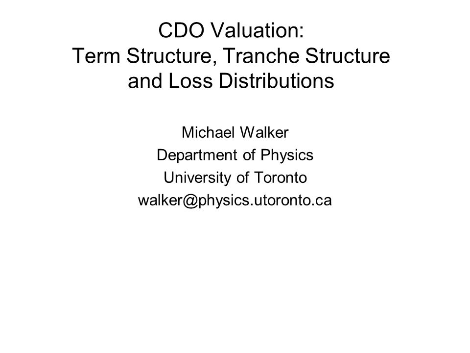 CDO Valuation: Term Structure, Tranche Structure and Loss Distributions Michael Walker Department of Physics University of Toronto walker@physics.utor