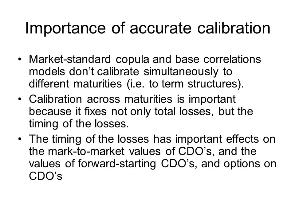 Importance of accurate calibration Market-standard copula and base correlations models don't calibrate simultaneously to different maturities (i.e.