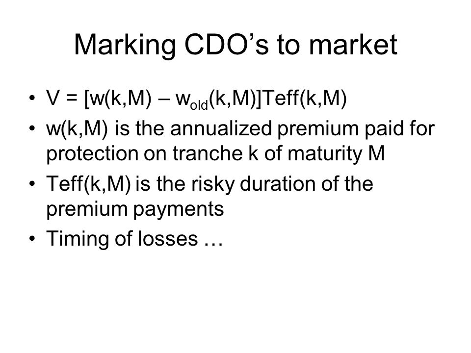 Marking CDO's to market V = [w(k,M) – w old (k,M)]Teff(k,M) w(k,M) is the annualized premium paid for protection on tranche k of maturity M Teff(k,M) is the risky duration of the premium payments Timing of losses …