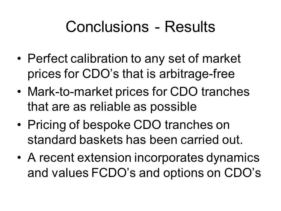 Conclusions - Results Perfect calibration to any set of market prices for CDO's that is arbitrage-free Mark-to-market prices for CDO tranches that are as reliable as possible Pricing of bespoke CDO tranches on standard baskets has been carried out.