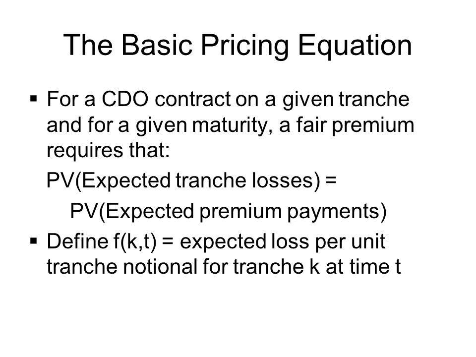 The Basic Pricing Equation  For a CDO contract on a given tranche and for a given maturity, a fair premium requires that: PV(Expected tranche losses)