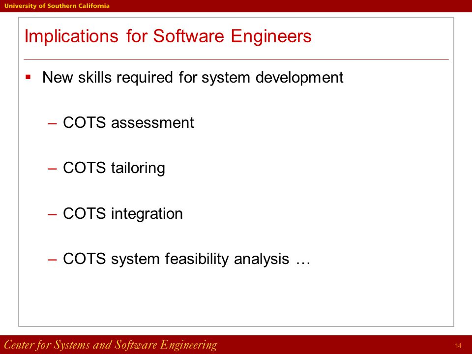 14 Implications for Software Engineers  New skills required for system development –COTS assessment –COTS tailoring –COTS integration –COTS system feasibility analysis …