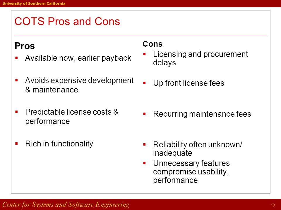 19 COTS Pros and Cons Pros  Available now, earlier payback  Avoids expensive development & maintenance  Predictable license costs & performance  Rich in functionality Cons  Licensing and procurement delays  Up front license fees  Recurring maintenance fees  Reliability often unknown/ inadequate  Unnecessary features compromise usability, performance