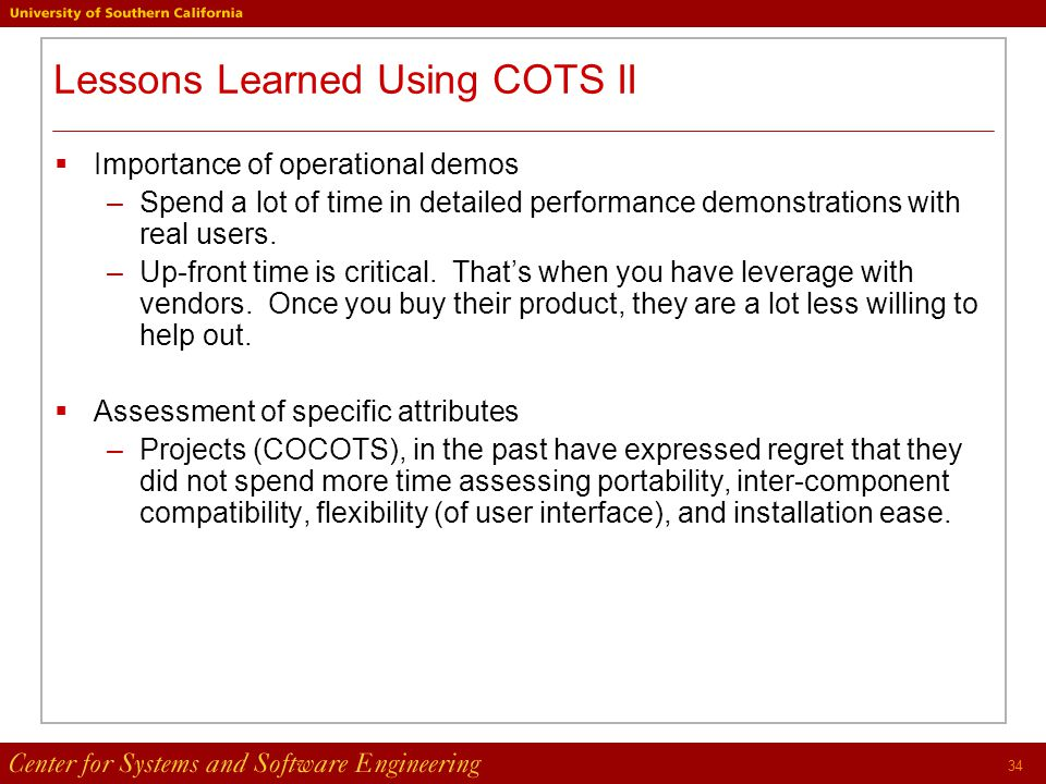 34 Lessons Learned Using COTS II  Importance of operational demos –Spend a lot of time in detailed performance demonstrations with real users.