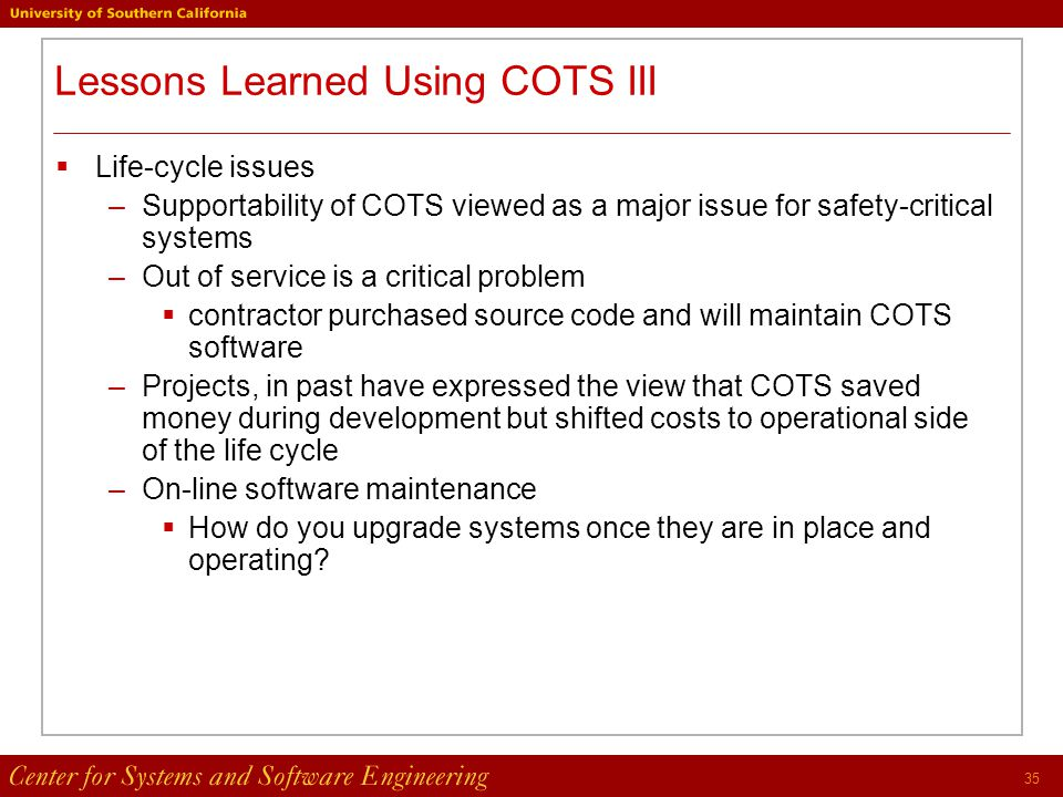 35 Lessons Learned Using COTS III  Life-cycle issues –Supportability of COTS viewed as a major issue for safety-critical systems –Out of service is a critical problem  contractor purchased source code and will maintain COTS software –Projects, in past have expressed the view that COTS saved money during development but shifted costs to operational side of the life cycle –On-line software maintenance  How do you upgrade systems once they are in place and operating