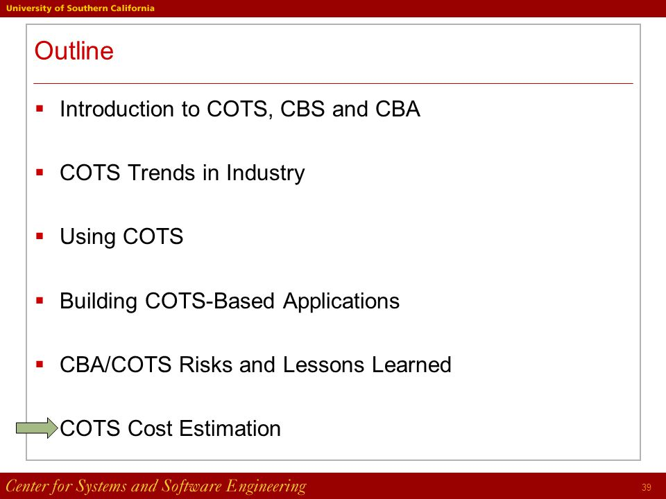 39 Outline  Introduction to COTS, CBS and CBA  COTS Trends in Industry  Using COTS  Building COTS-Based Applications  CBA/COTS Risks and Lessons Learned  COTS Cost Estimation