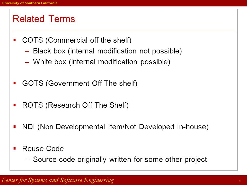 4 Related Terms  COTS (Commercial off the shelf) –Black box (internal modification not possible) –White box (internal modification possible)  GOTS (Government Off The shelf)  ROTS (Research Off The Shelf)  NDI (Non Developmental Item/Not Developed In-house)  Reuse Code –Source code originally written for some other project