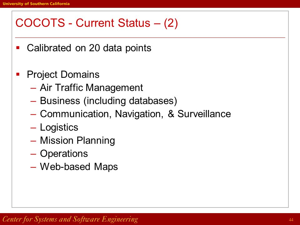 44 COCOTS - Current Status – (2)  Calibrated on 20 data points  Project Domains –Air Traffic Management –Business (including databases) –Communication, Navigation, & Surveillance –Logistics –Mission Planning –Operations –Web-based Maps