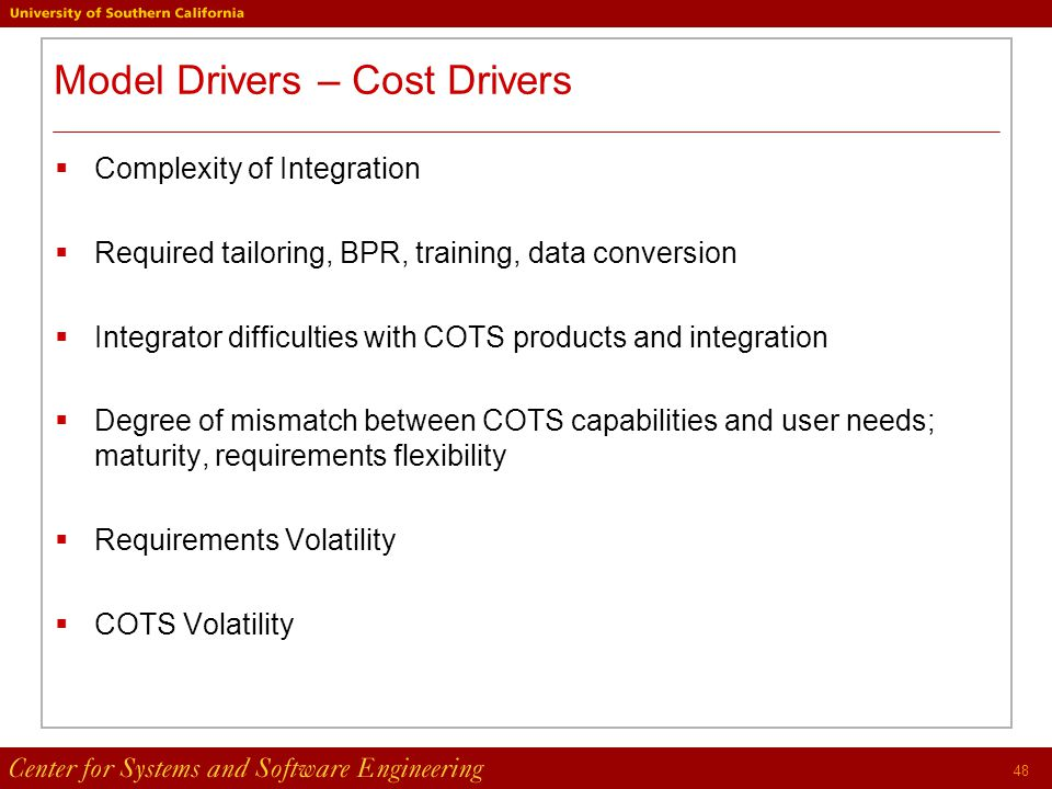 48 Model Drivers – Cost Drivers  Complexity of Integration  Required tailoring, BPR, training, data conversion  Integrator difficulties with COTS products and integration  Degree of mismatch between COTS capabilities and user needs; maturity, requirements flexibility  Requirements Volatility  COTS Volatility