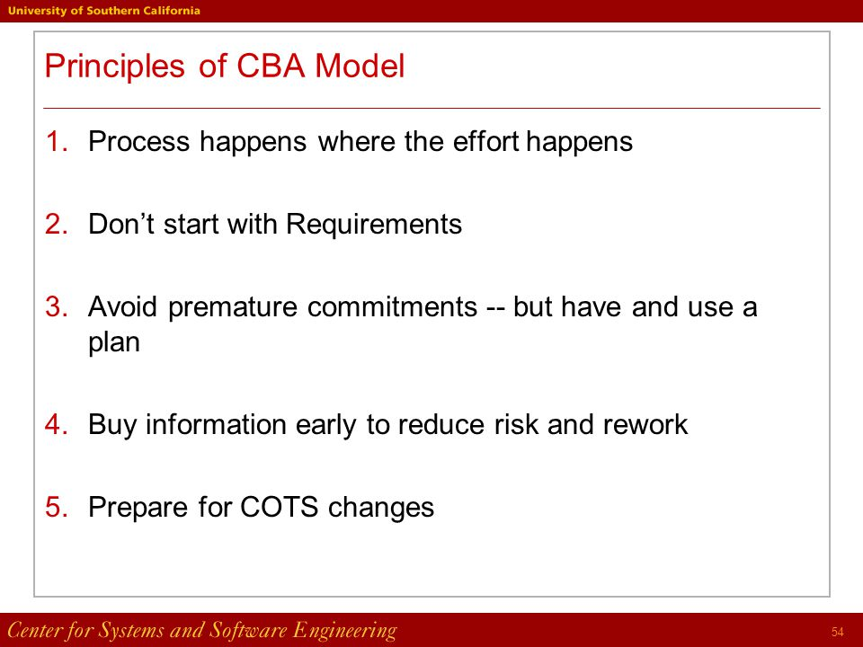 54 Principles of CBA Model 1.Process happens where the effort happens 2.Don't start with Requirements 3.Avoid premature commitments -- but have and use a plan 4.Buy information early to reduce risk and rework 5.Prepare for COTS changes