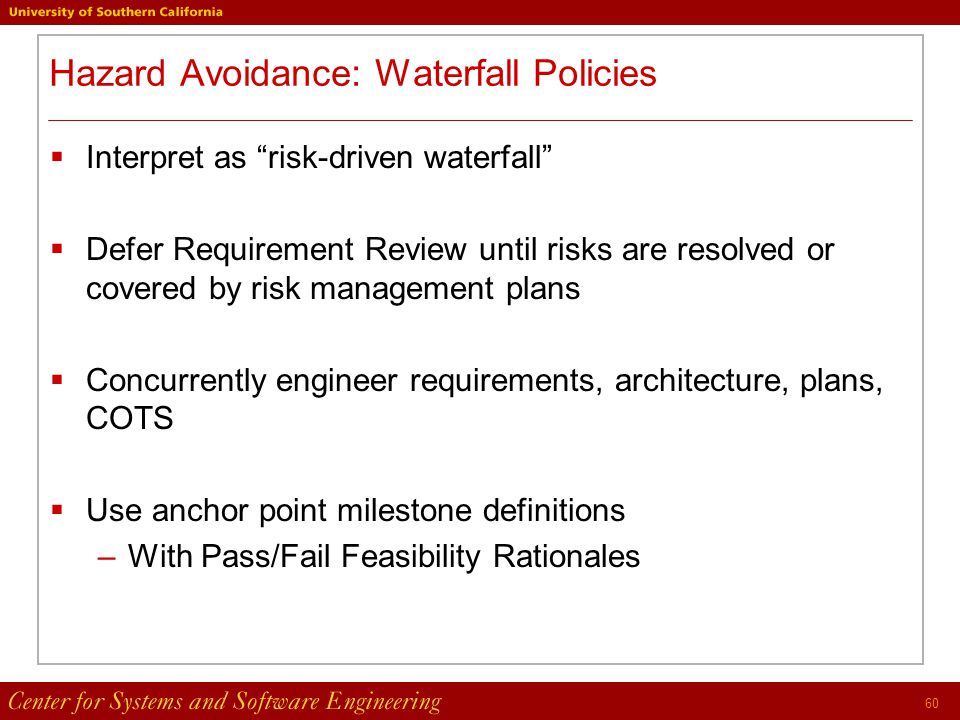 60 Hazard Avoidance: Waterfall Policies  Interpret as risk-driven waterfall  Defer Requirement Review until risks are resolved or covered by risk management plans  Concurrently engineer requirements, architecture, plans, COTS  Use anchor point milestone definitions –With Pass/Fail Feasibility Rationales