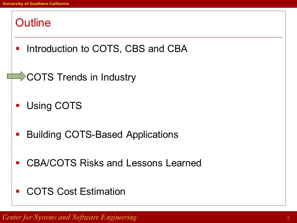 8 Outline  Introduction to COTS, CBS and CBA  COTS Trends in Industry  Using COTS  Building COTS-Based Applications  CBA/COTS Risks and Lessons Learned  COTS Cost Estimation