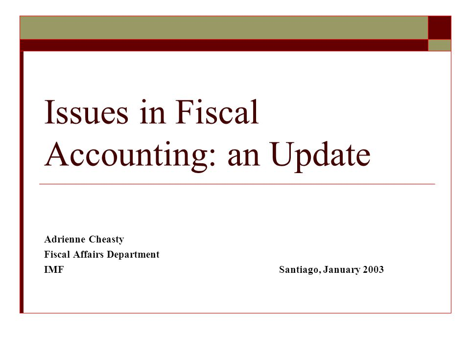 Issues in Fiscal Accounting: an Update Adrienne Cheasty Fiscal Affairs Department IMFSantiago, January 2003