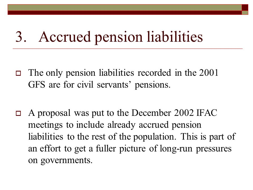 3. Accrued pension liabilities  The only pension liabilities recorded in the 2001 GFS are for civil servants' pensions.  A proposal was put to the D