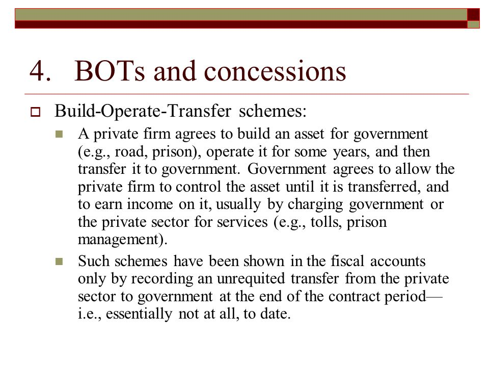 4. BOTs and concessions  Build-Operate-Transfer schemes: A private firm agrees to build an asset for government (e.g., road, prison), operate it for
