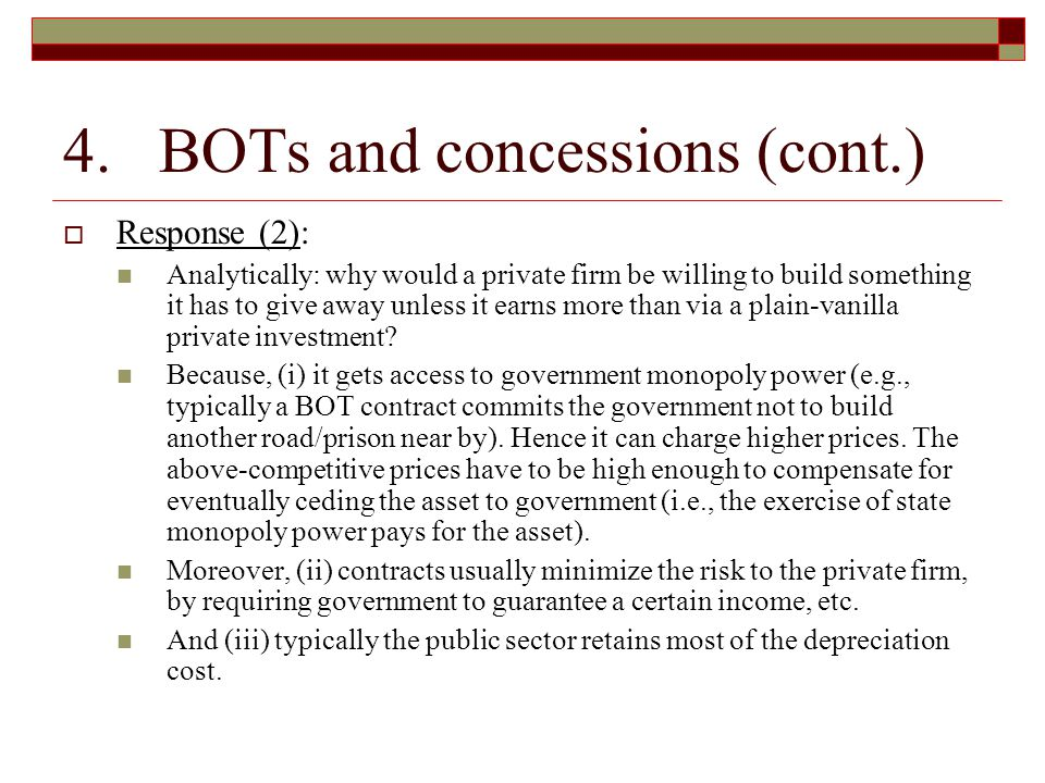 4. BOTs and concessions (cont.)  Response (2): Analytically: why would a private firm be willing to build something it has to give away unless it ear