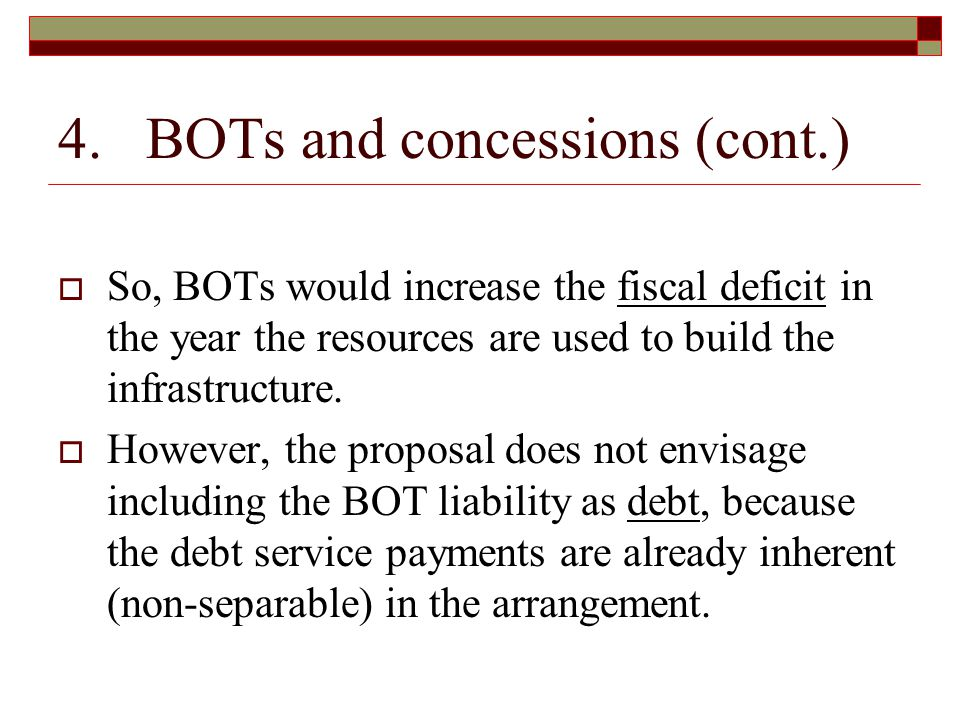 4. BOTs and concessions (cont.)  So, BOTs would increase the fiscal deficit in the year the resources are used to build the infrastructure.  However