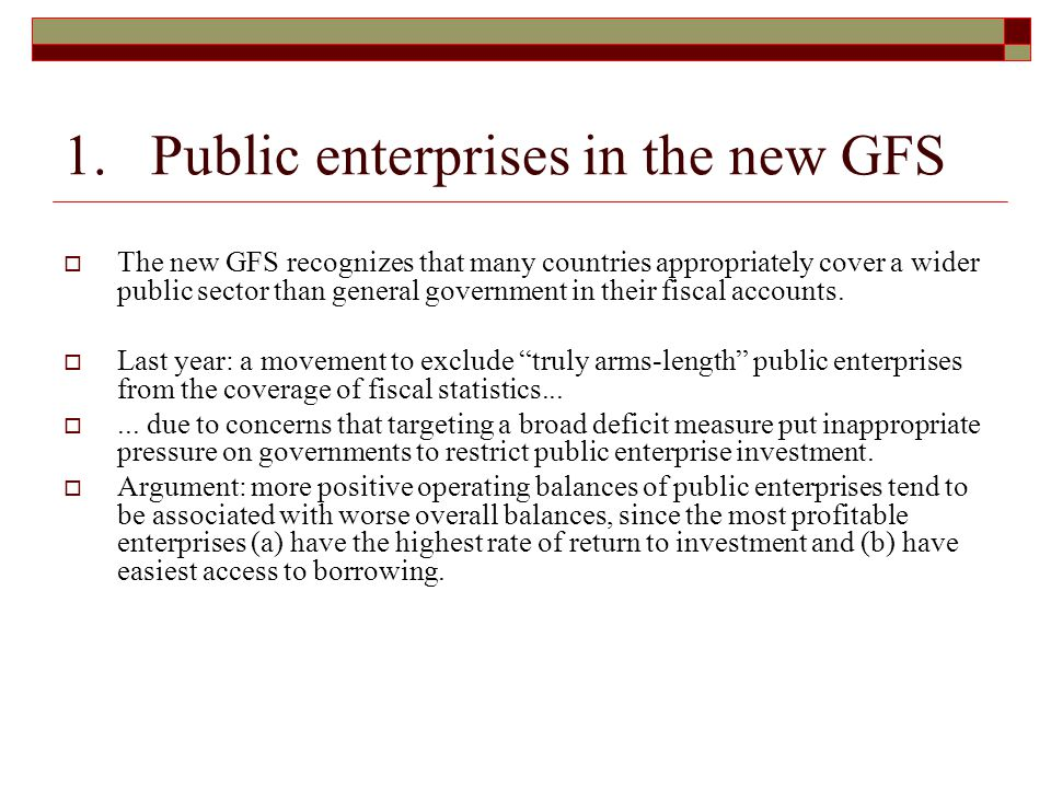 1. Public enterprises in the new GFS  The new GFS recognizes that many countries appropriately cover a wider public sector than general government in